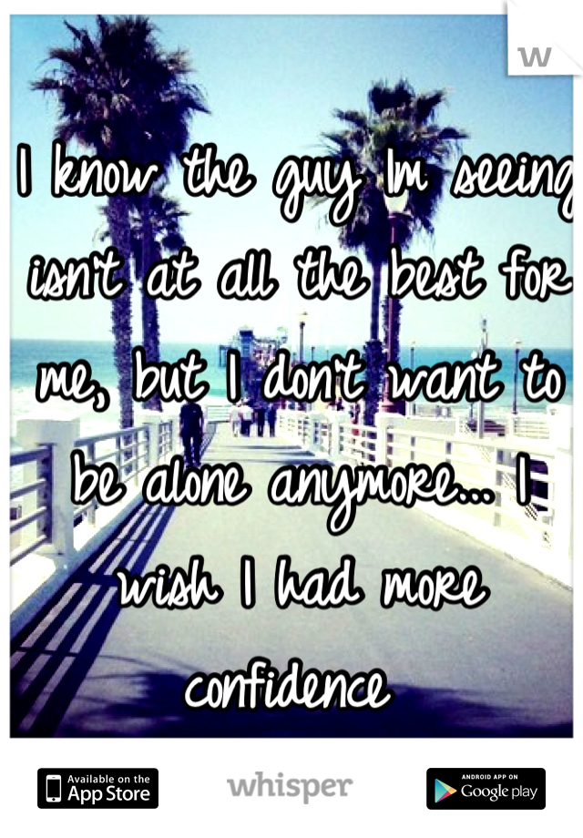 I know the guy Im seeing isn't at all the best for me, but I don't want to be alone anymore... I wish I had more confidence