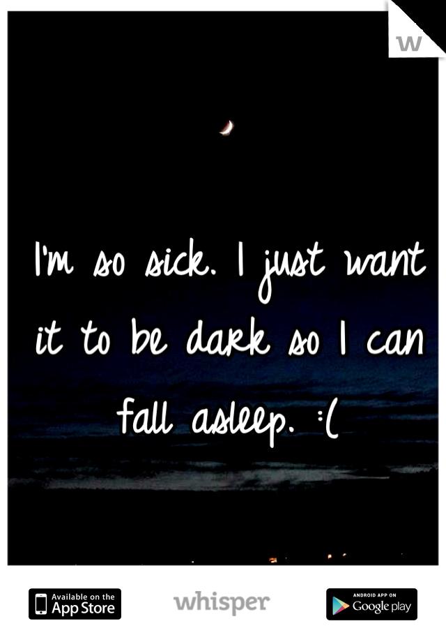 I'm so sick. I just want it to be dark so I can fall asleep. :(