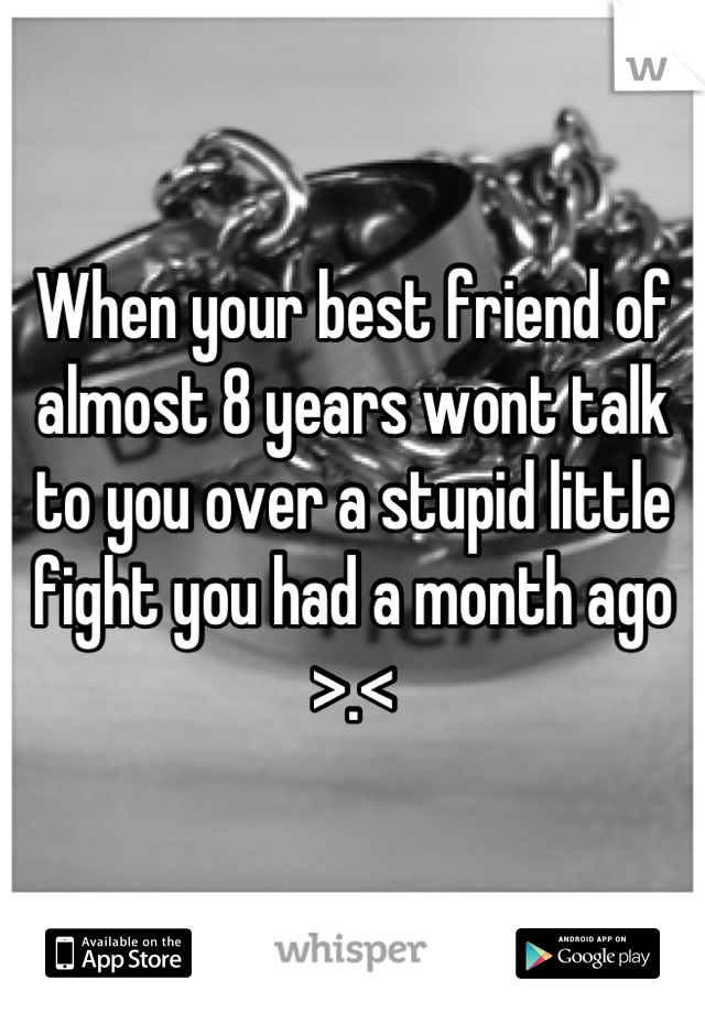 When your best friend of almost 8 years wont talk to you over a stupid little fight you had a month ago >.<