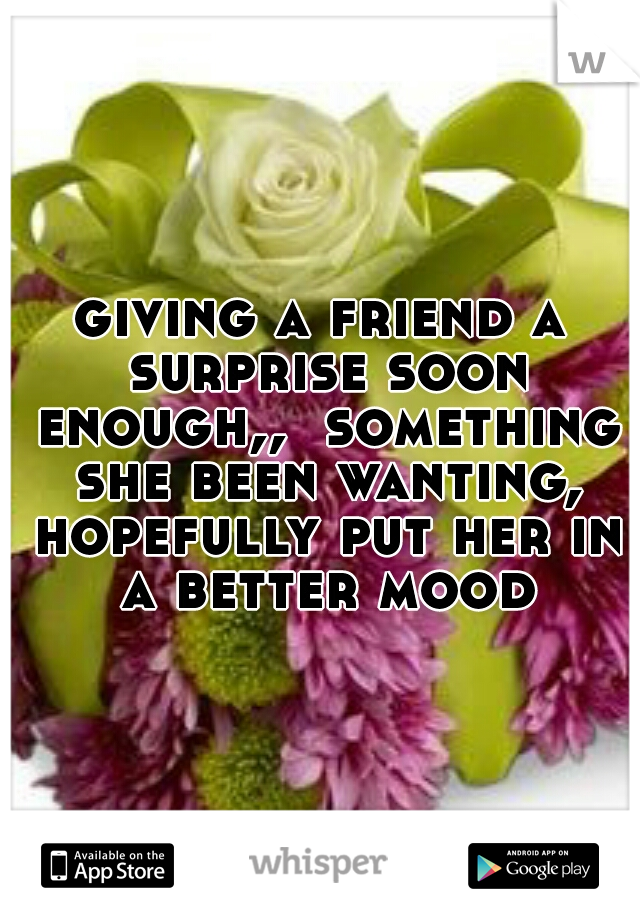 giving a friend a surprise soon enough,,  something she been wanting, hopefully put her in a better mood