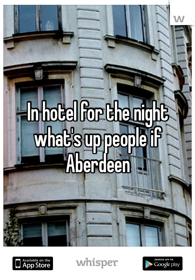 In hotel for the night what's up people if Aberdeen