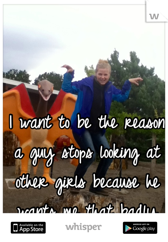 I want to be the reason a guy stops looking at other girls because he wants me that badly