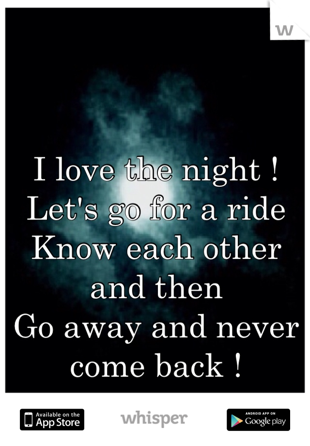 I love the night !  Let's go for a ride  Know each other and then  Go away and never come back !