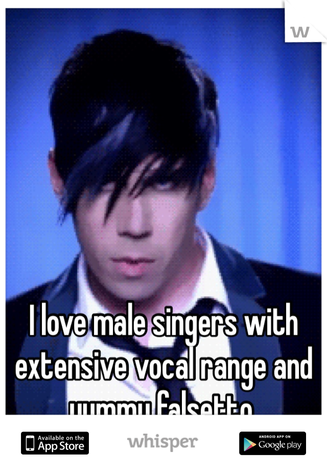 I love male singers with extensive vocal range and yummy falsetto.