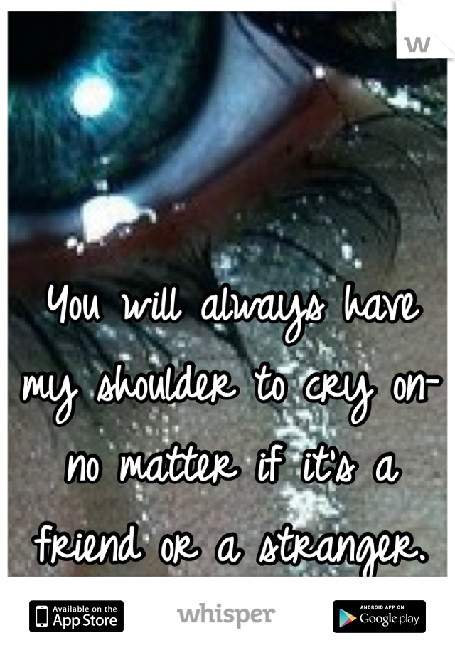 You will always have my shoulder to cry on- no matter if it's a friend or a stranger.