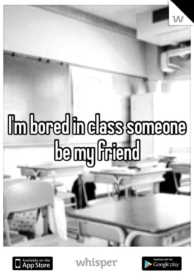 I'm bored in class someone be my friend