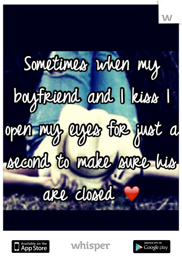 Sometimes when my boyfriend and I kiss I open my eyes for just a second to make sure his are closed ❤️