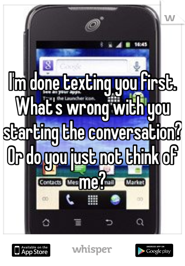 I'm done texting you first. What's wrong with you starting the conversation? Or do you just not think of me?