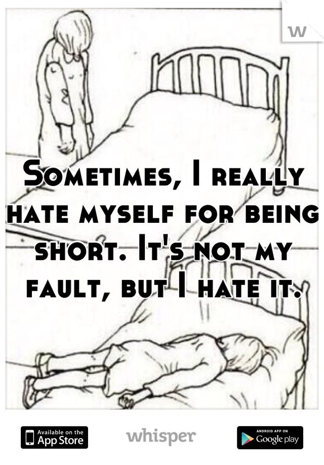 Sometimes, I really hate myself for being short. It's not my fault, but I hate it.