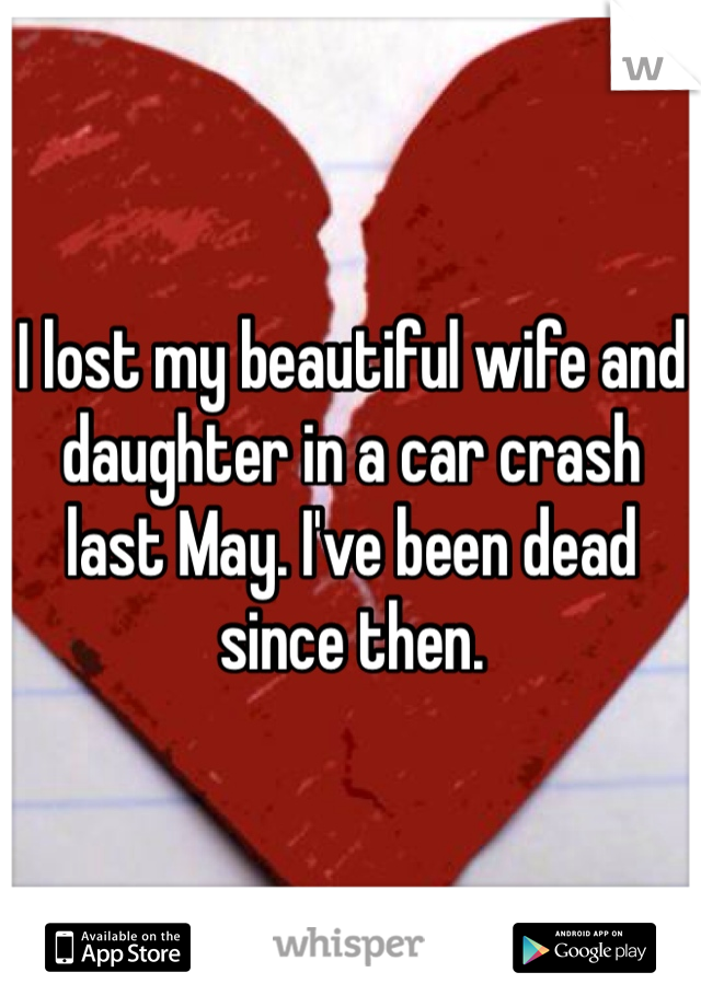 I lost my beautiful wife and daughter in a car crash last May. I've been dead since then.