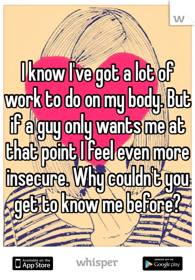 I know I've got a lot of work to do on my body. But if a guy only wants me at that point I feel even more insecure. Why couldn't you get to know me before?