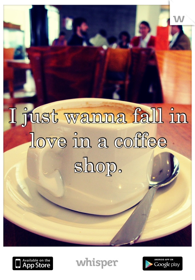 I just wanna fall in love in a coffee shop.