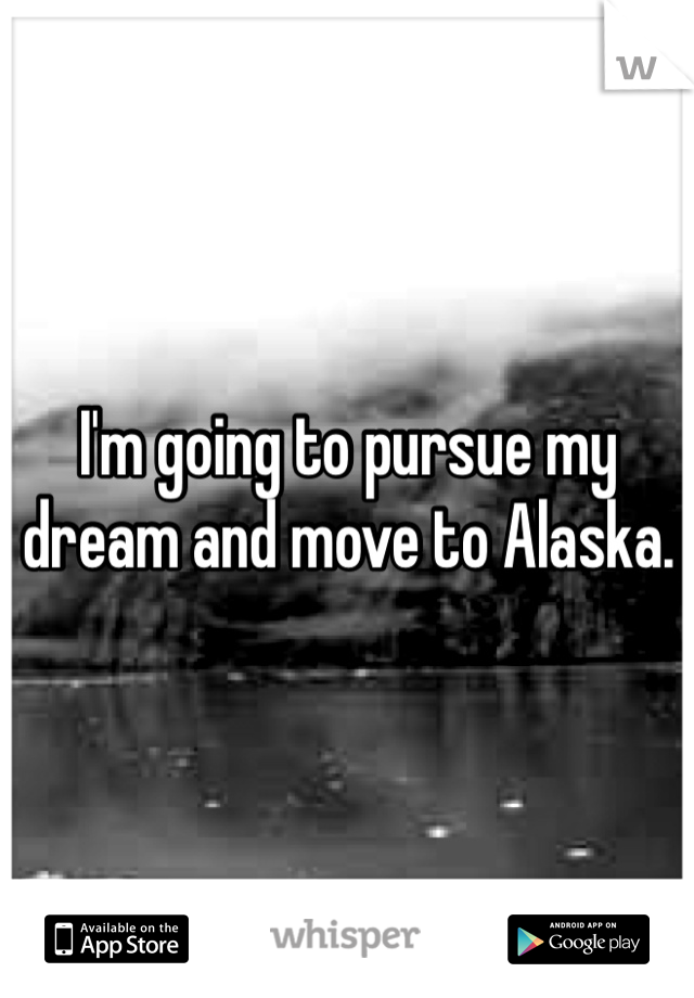 I'm going to pursue my dream and move to Alaska.