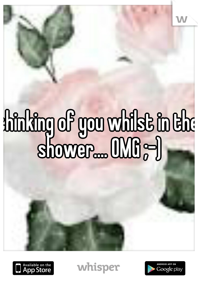 thinking of you whilst in the shower.... OMG ;-)