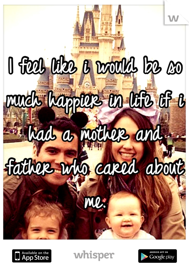 I feel like i would be so much happier in life if i had a mother and father who cared about me.