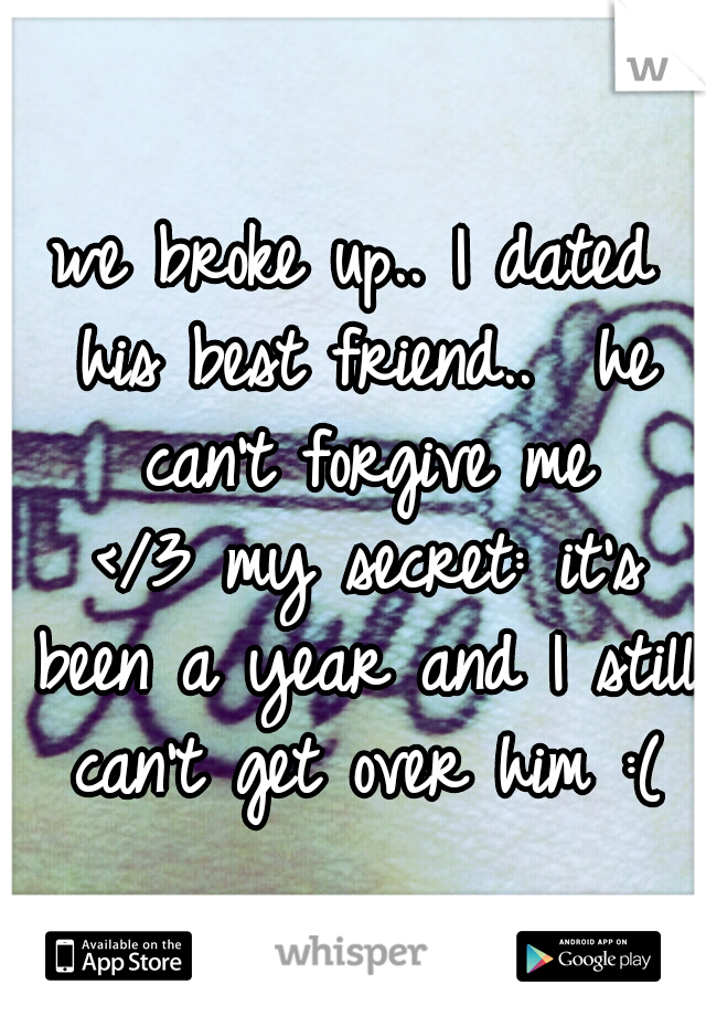 we broke up.. I dated his best friend..  he can't forgive me </3 my secret: it's been a year and I still can't get over him :(