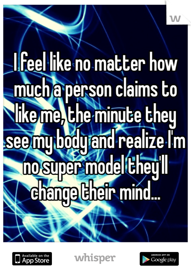 I feel like no matter how much a person claims to like me, the minute they see my body and realize I'm no super model they'll change their mind...
