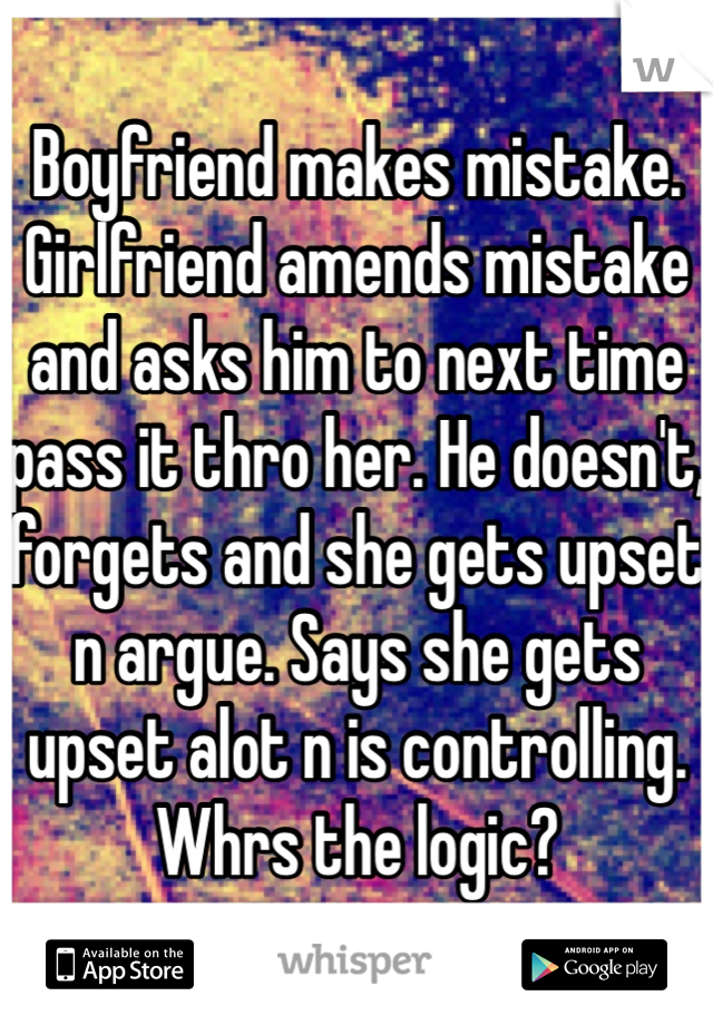 Boyfriend makes mistake. Girlfriend amends mistake and asks him to next time pass it thro her. He doesn't, forgets and she gets upset n argue. Says she gets upset alot n is controlling. Whrs the logic?
