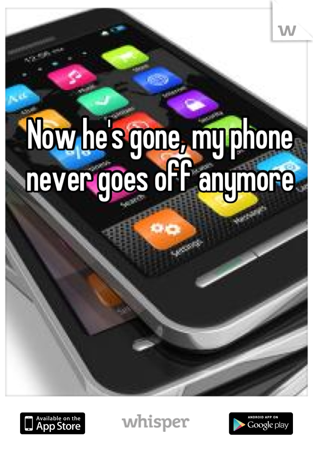 Now he's gone, my phone never goes off anymore