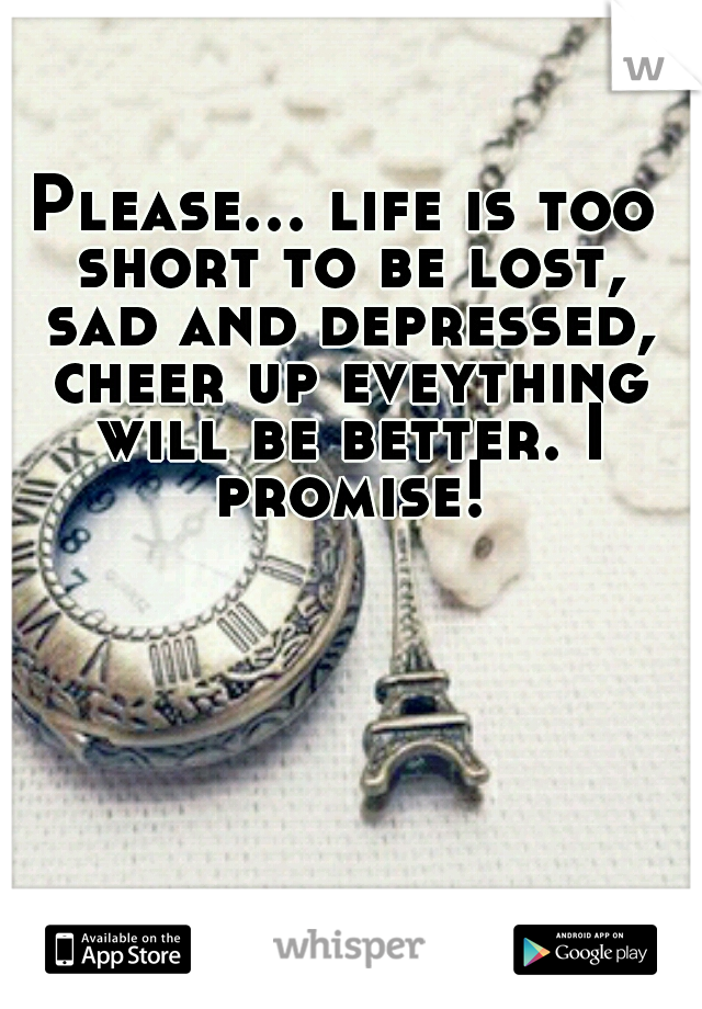 Please... life is too short to be lost, sad and depressed, cheer up eveything will be better. I promise!