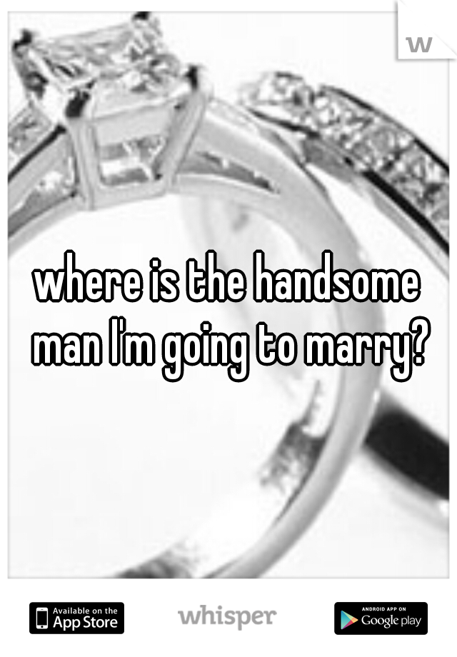where is the handsome man I'm going to marry?