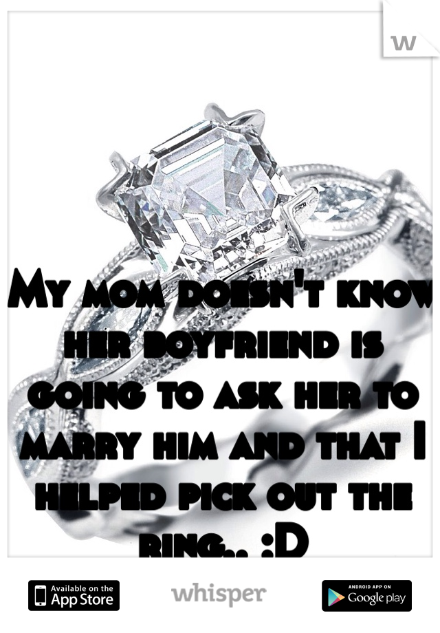 My mom doesn't know her boyfriend is going to ask her to marry him and that I helped pick out the ring.. :D