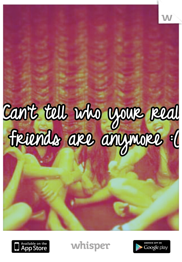 Can't tell who your real friends are anymore :(