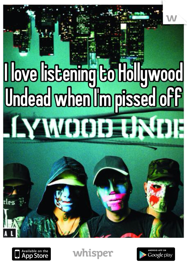 I love listening to Hollywood Undead when I'm pissed off
