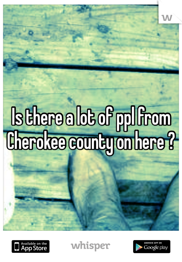 Is there a lot of ppl from Cherokee county on here ?