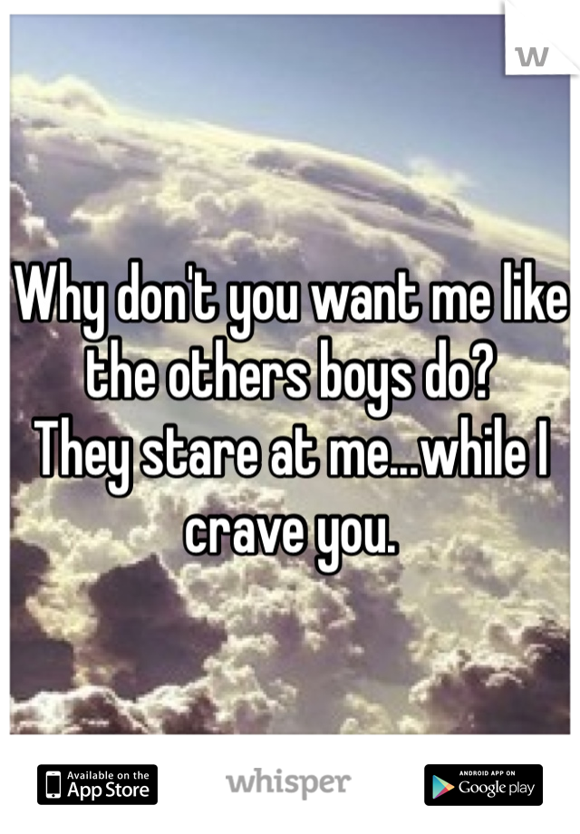 Why don't you want me like the others boys do? They stare at me...while I crave you.