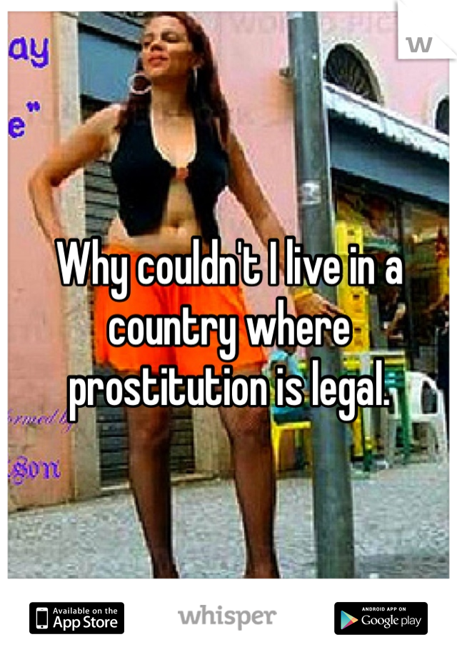 Why couldn't I live in a country where prostitution is legal.
