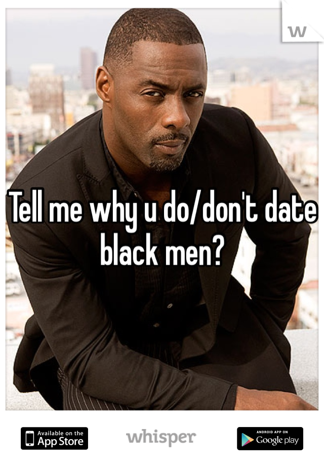 Tell me why u do/don't date black men?