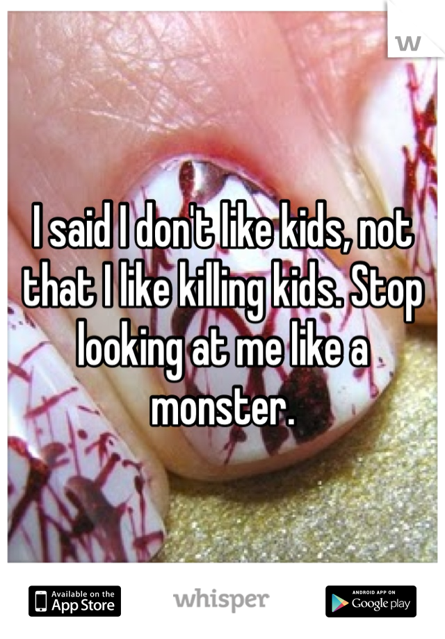 I said I don't like kids, not that I like killing kids. Stop looking at me like a monster.