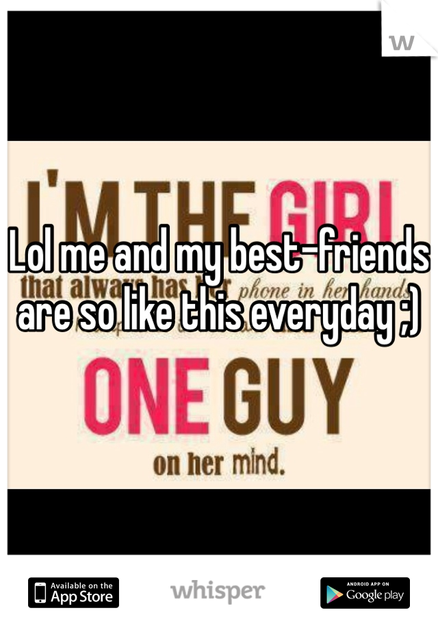 Lol me and my best-friends are so like this everyday ;)