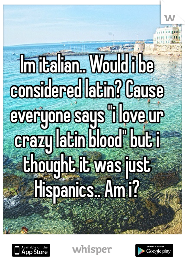 "Im italian.. Would i be considered latin? Cause everyone says ""i love ur crazy latin blood"" but i thought it was just Hispanics.. Am i?"