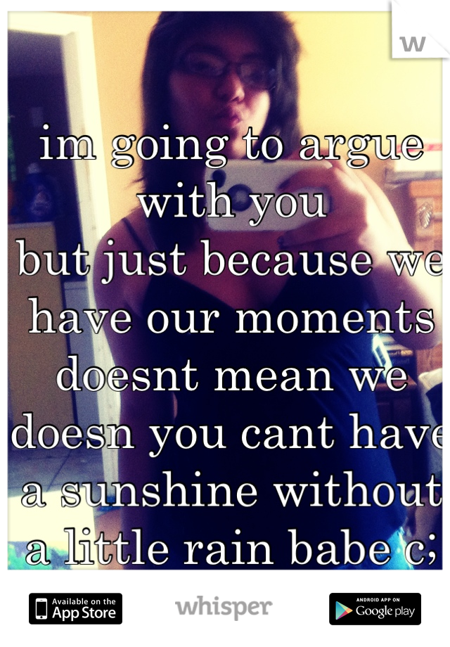 im going to argue with you  but just because we have our moments doesnt mean we doesn you cant have a sunshine without a little rain babe c;  <3