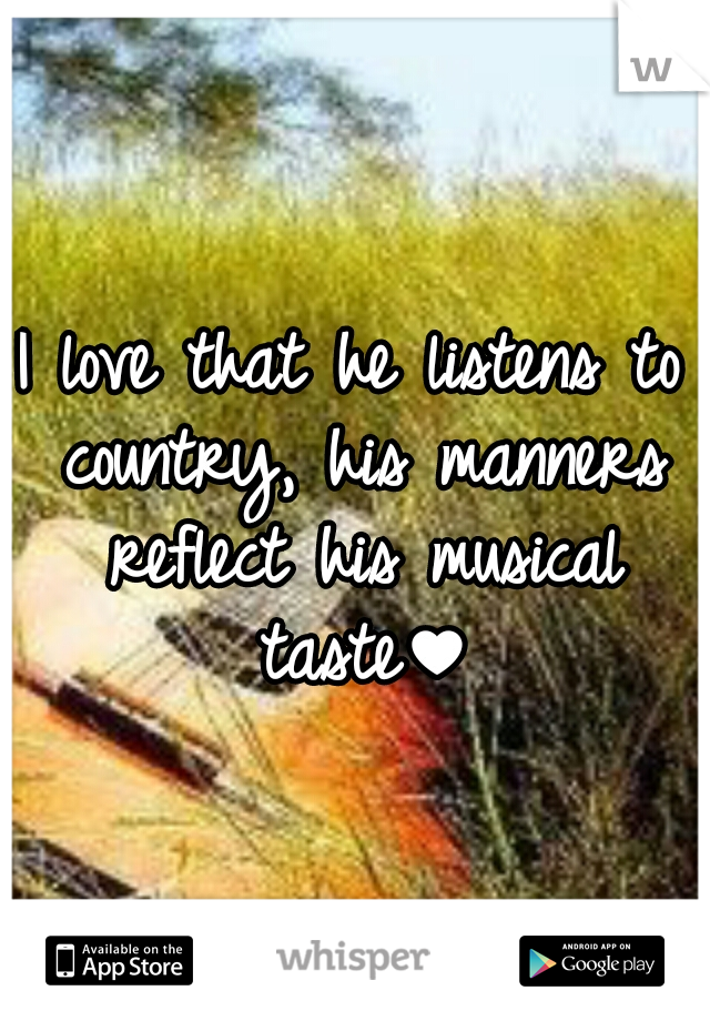 I love that he listens to country, his manners reflect his musical taste♥