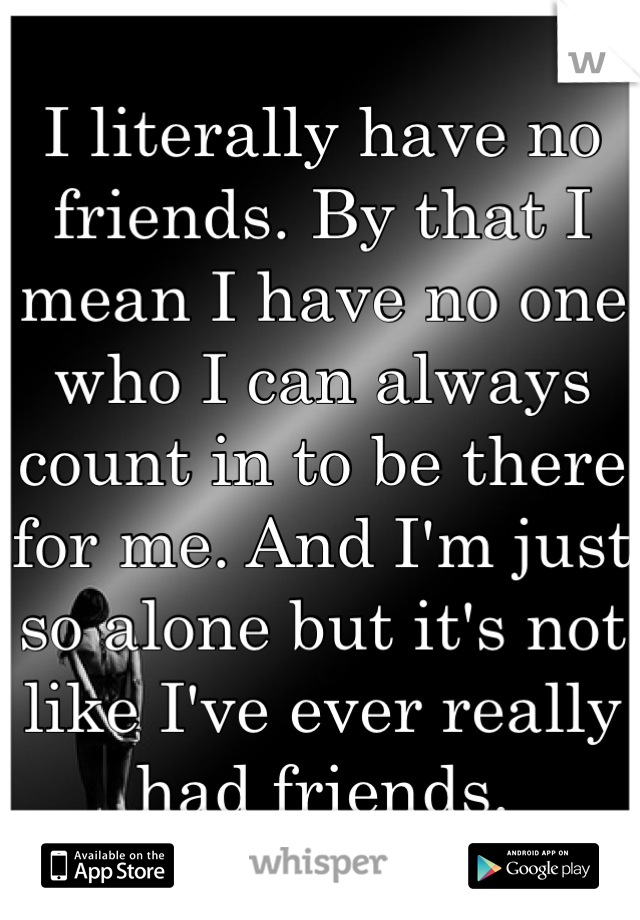 I literally have no friends. By that I mean I have no one who I can always count in to be there for me. And I'm just so alone but it's not like I've ever really had friends.