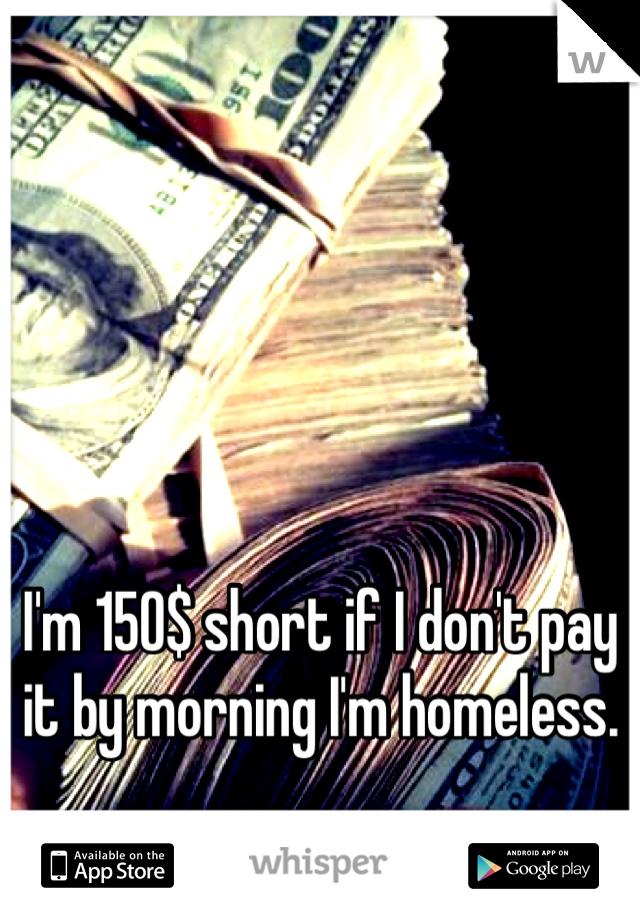 I'm 150$ short if I don't pay it by morning I'm homeless.