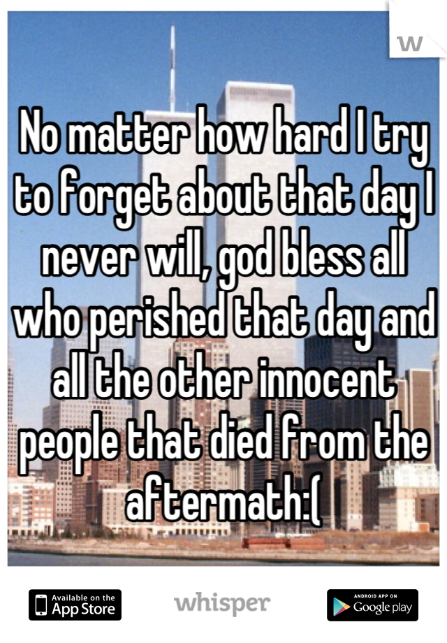 No matter how hard I try to forget about that day I never will, god bless all who perished that day and all the other innocent people that died from the aftermath:(