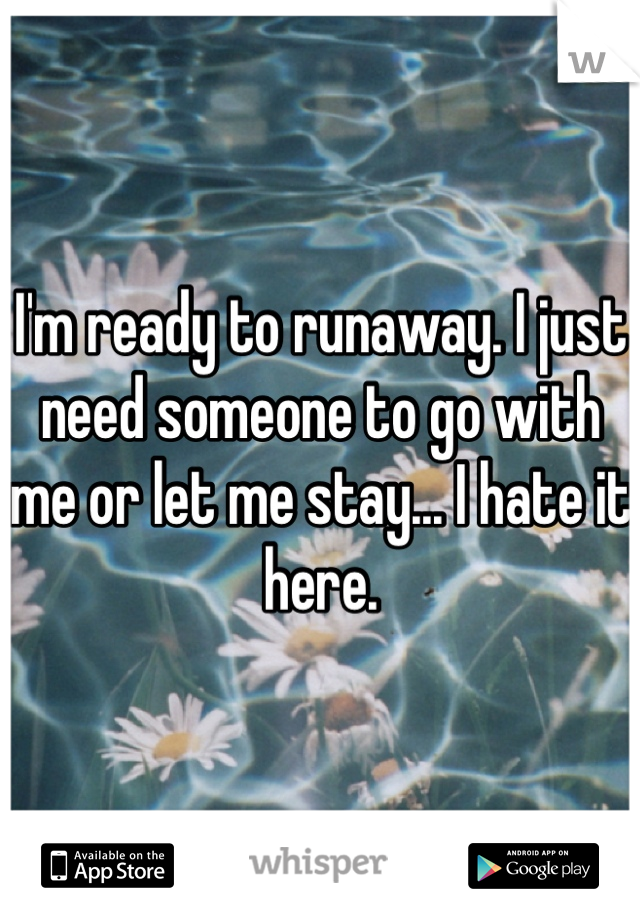 I'm ready to runaway. I just need someone to go with me or let me stay... I hate it here.