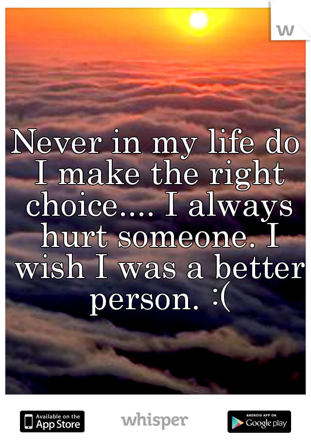 Never in my life do I make the right choice.... I always hurt someone. I wish I was a better person. :(