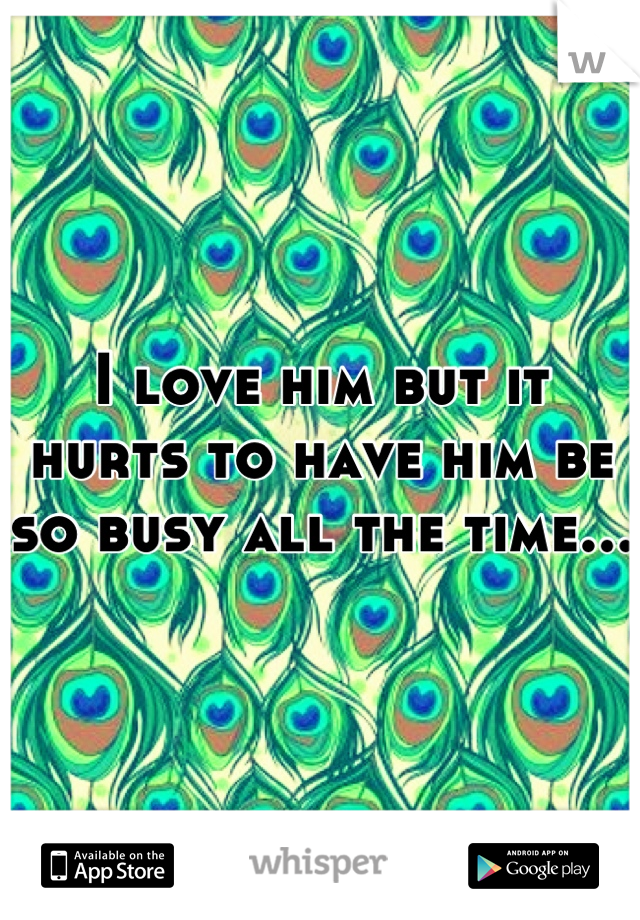 I love him but it hurts to have him be so busy all the time...