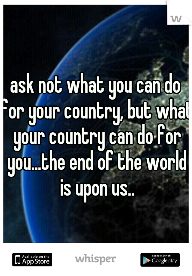 ask not what you can do for your country, but what your country can do for you...the end of the world is upon us..