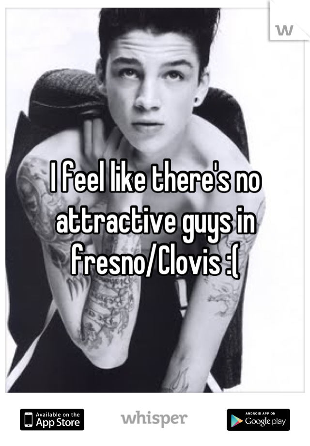 I feel like there's no attractive guys in fresno/Clovis :(