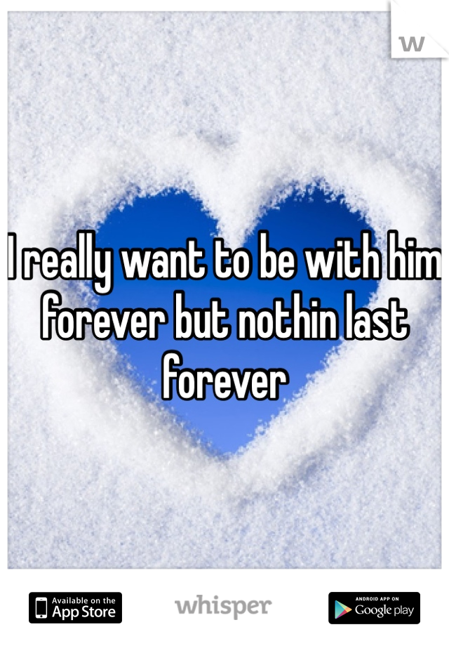 I really want to be with him forever but nothin last forever