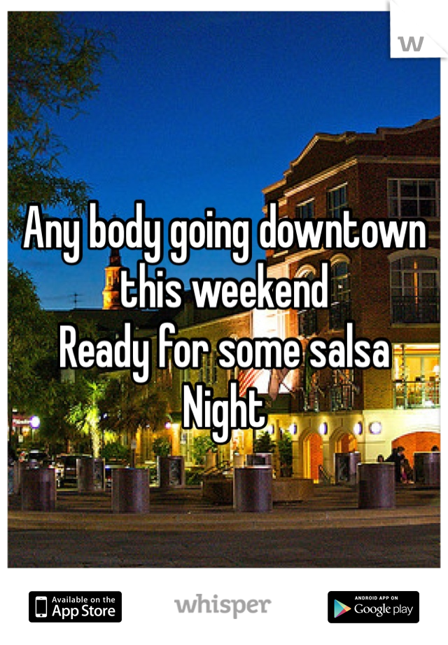 Any body going downtown this weekend Ready for some salsa  Night
