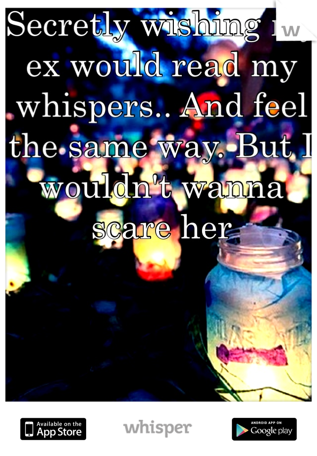 Secretly wishing my ex would read my whispers.. And feel the same way. But I wouldn't wanna scare her
