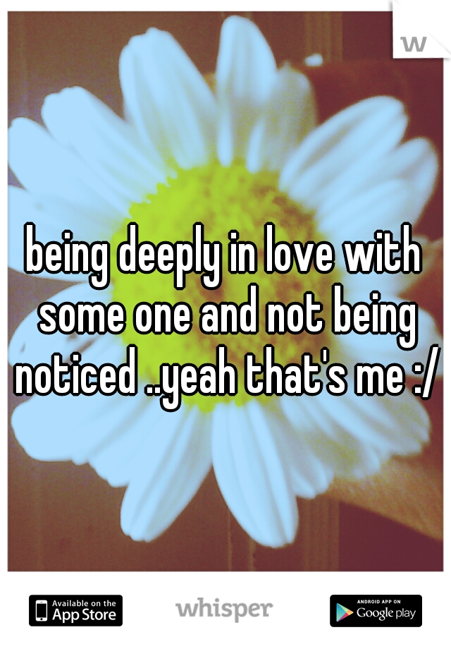 being deeply in love with some one and not being noticed ..yeah that's me :/