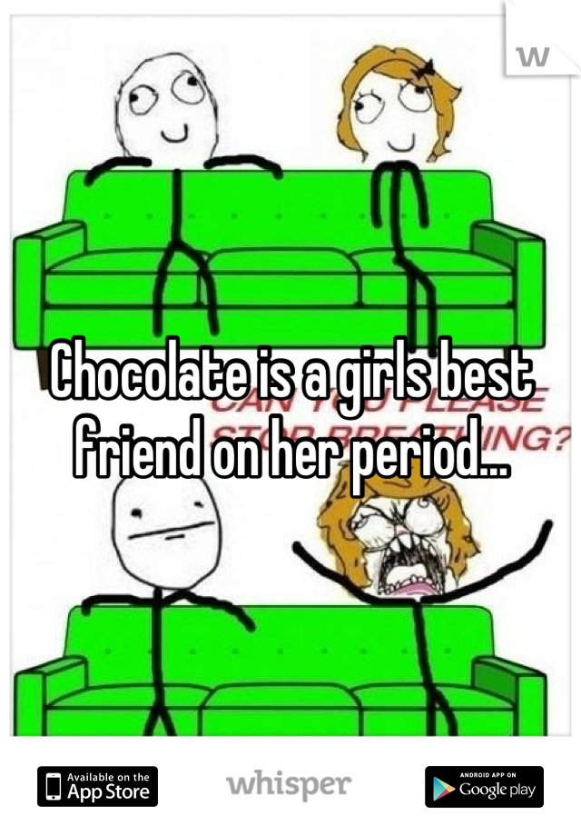 Chocolate is a girls best friend on her period...